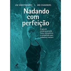 Nadando Com Perfeição: o Guia de Condicionamento Físico, Treinamento e Competição para Nadadores Masters