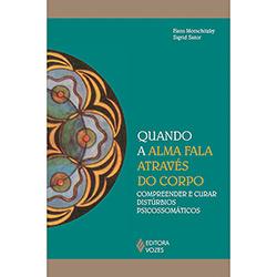 Quando a Alma Fala Através do Corpo: Compreender e Curar Distúrbios Psicossomáticos (2013 - Edição 1)
