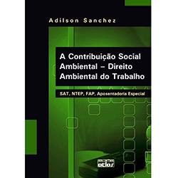 Contribuição Social Ambiental, A: Direito Ambiental do Trabalho - Sat, Ntep, Fap, Aposentadoria Especial