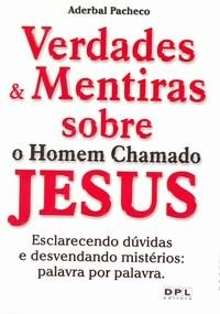 Verdades e Mentiras Sobre o Homem Chamado Jesus