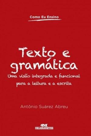 Como Eu Ensino: Texto e Gramática uma Visão Integrada e Funcional para a Leitura e a Escrita