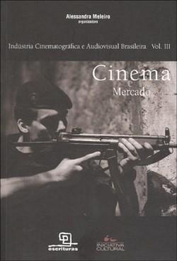 Cinema e Mercado - Coleção Indústria Cinematográfica e Audiovisual Brasileira - Vol. 3