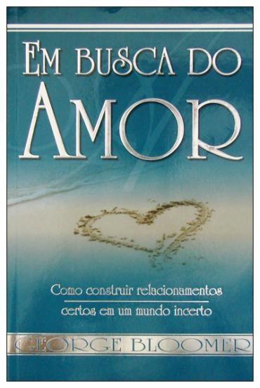 Em Busca do Amor: Como Construir Relacionamentos Certos em um Mundo Incerto