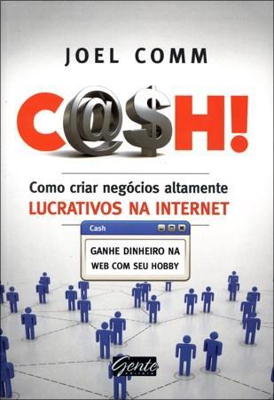 Cash: Como Criar Negócios Altamente Lucrativos na Internet