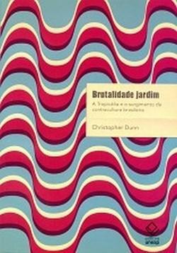 Brutalidade Jardim - a Tropicalia e o Surgimento da Contracultura Brasileir
