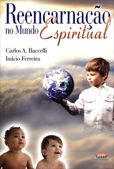 Reencarnação no Mundo Espiritual - Carlos A. Baccelli e Inácio Ferreira
