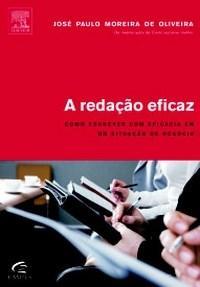 A Redação Eficaz: Como Escrever Com Eficácia em Qualquer Situação de Negócio - José Paulo Moreira de Oliveira