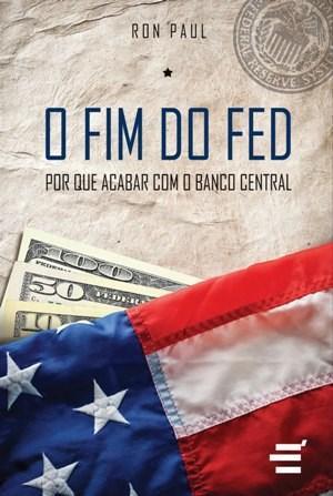 Fim do Fed: por Que Acabar Com o Banco Central, O