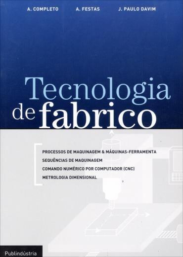 Tecnologia de Fabrico - António Manuel Godinho Completo, António José da Fonseca Festas e João Paulo Tavim Tavar Silva