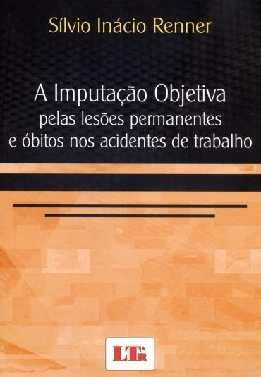 A Imputação Objetiva pelas Lesões Permanentes e Óbitos nos Acidentes de Trabalho - Sílvio Inácio Renner