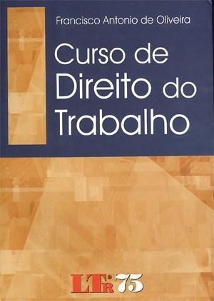 Curso de Direito do Trabalho - Francisco Antonio de Oliveira