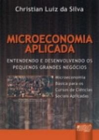 Microeconomia Aplicada - Entendendo e Desenvolvendo os Pequenos Grandes Neg