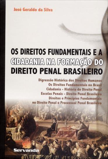 Os Direitos Fundamentais e a Cidadania na Formação do Direito Penal Brasileiro - José Geraldo da Silva