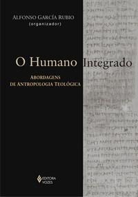 Humano Integrado, O: Abordagem Abordagens de Antropologia Teologica