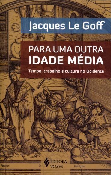 Para uma Outra Idade Média: Tempo, Trabalho e Cultura no Ocidente