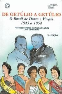 História em Documentos - de Getúlio a Getúlio: o Brasil de Dutra e Vargas 1945 a 1954 - Francisco Fernando Monteoliva e José Dantas Fil