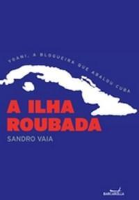 Ilha Roubada: Yoani, a Blogueira Que Abalou Cuba, A