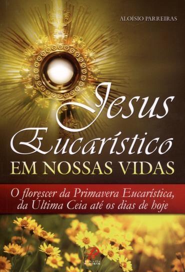 Jesus Eucarístico em Nossas Vidas: o Florescer da Primavera Eucarística, da Última Ceia Até os Dias de Hoje - Aloísio Parreiras