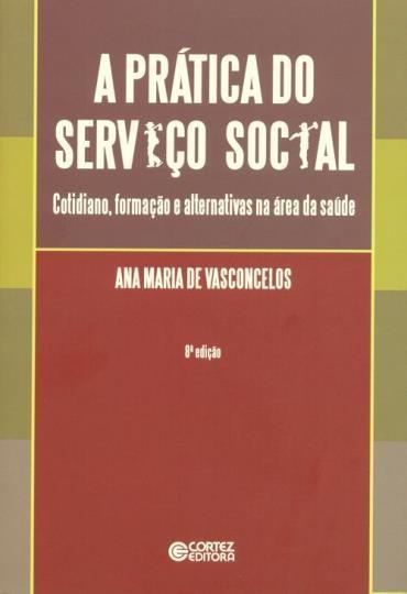 Prática do Serviço Social, A: Cotidiano, Formação e Alternativas na Área da Saúde