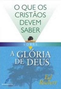 O Que os Cristãos Devem Saber Sobre: a Glória de Deus - Ed Roebert