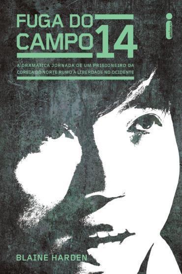 Fuga do Campo 14: a Dramatica Jornada de um Prisioneiro da Corea do Norte Rumo á Liberdade no Ocidente