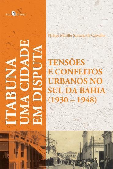 Itabuna um Cidade em Disputa: Tensões e Conflitos Urbanos no Sul da Bahia - 1930-1948 (2011 - Edição 1)
