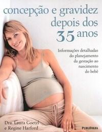 Concepção e Gravidez Depois dos 35 Anos: Informações Detalhadas do Planejamento da Gestação ao Nascimento do Bebê