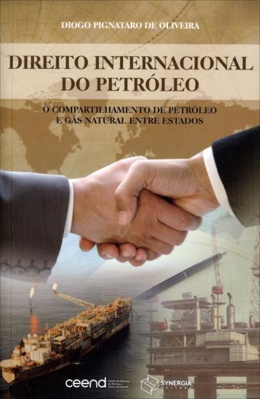 Direito Internacional de Petróleo: o Compartilhamento de Petróleo e Gás Natural Entre Estados (2013 - Edição 1)