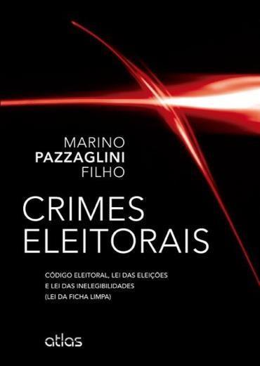 Crimes Eleitorais: Código Eleitoral, Lei das Eleições e Lei das Inelegibilidades (lei da Ficha Limpa) (0)