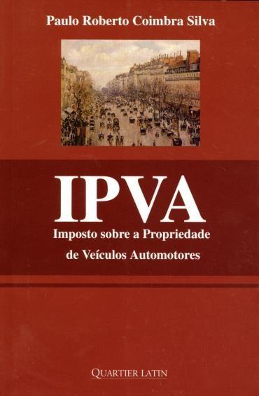 Ipva: Imposto Sobre a Propriedade de Veículos Automotores - Paulo Roberto Coimbra Silva
