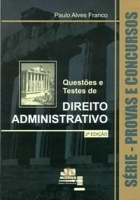 Provas e Concursos - Questões e Testes de Direito Administrativo - Paulo Alves Franco