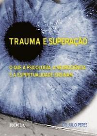 Trauma e Superação - o Que a Psicologia, a Neurociência e a Espiritualidade Ensinam