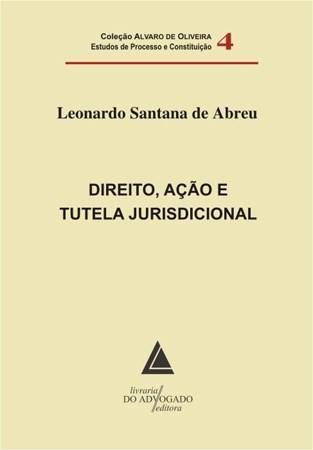 Direito, Ação e Tutela Jurisdicional - Vol 4 - Coleção Alvaro de Oliveira
