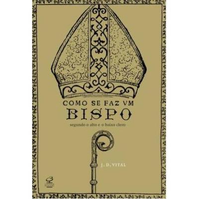 Como Se Faz um Bispo: Segundo o Alto e o Baixo Clero