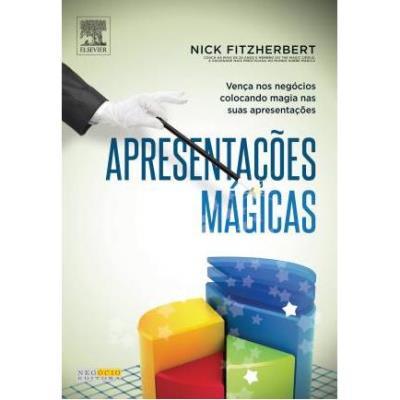 Apresentações Mágicas: Vença nos Negócios Colocando Magia nas Suas Apresentações - Nick Fitzherbert