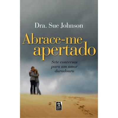 Abrace-me Apertado: Sete Conversas para um Amor Duradouro - Sue Johnson
