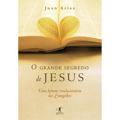 O Grande Segredo de Jesus: uma Leitura Revolucionária dos Evangelhos - Juan Arias