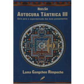 Autocura Tântrica Iii: Guia para o Supermercado dos Bons Pensamentos - Lama Gangchen Rinpoche