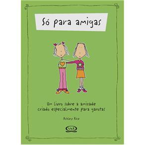 Só para Amigas: um Livro Sobre a Amizade Criado Especialmente para Garotas - Ashley Rice