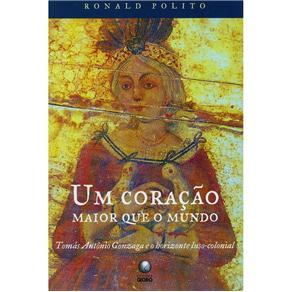 Um Coração Maior Que o Mundo: Tomás Antônio Gonzaga e o Horizonte Luso-colonial - Ronald Polito
